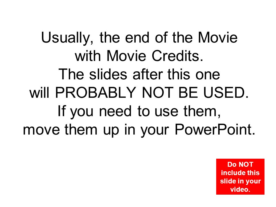 Usually, the end of the Movie with Movie Credits. The slides after this one will PROBABLY NOT BE USED. If you need to use them, move them up in your P