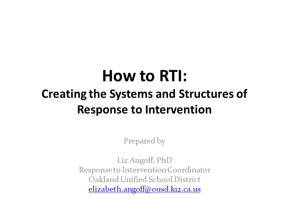 How to RTI: Creating the Systems and Structures of Response to Intervention Prepared by Liz Angoff, PhD Response to Intervention Coordinator Oakland Unified School District elizabeth.angoff@ousd.k12.ca.us elizabeth.angoff@ousd.k12.ca.us