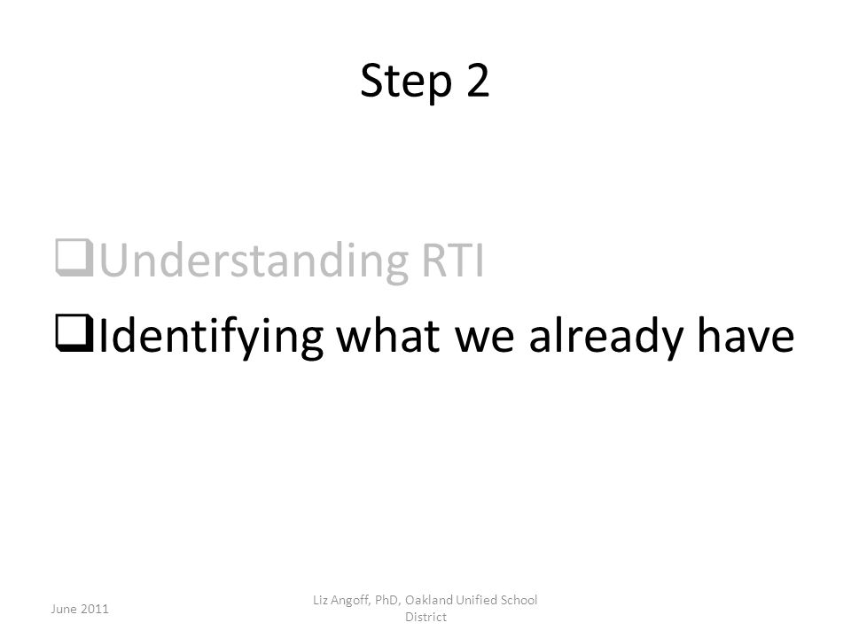 Step 2  Understanding RTI  Identifying what we already have June 2011 Liz Angoff, PhD, Oakland Unified School District