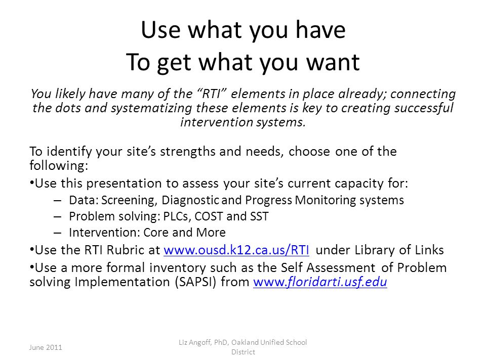 Use what you have To get what you want You likely have many of the RTI elements in place already; connecting the dots and systematizing these elements is key to creating successful intervention systems.