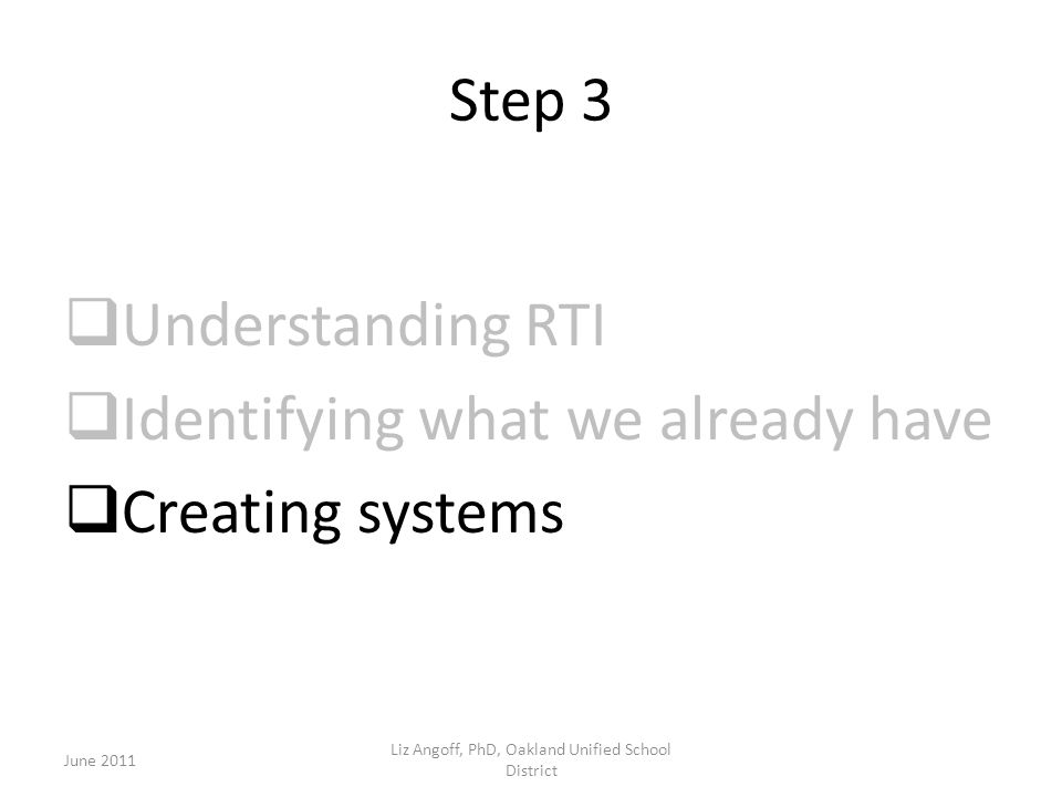 Step 3  Understanding RTI  Identifying what we already have  Creating systems June 2011 Liz Angoff, PhD, Oakland Unified School District