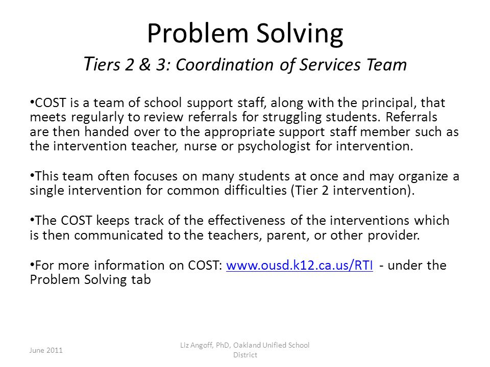 Problem Solving T iers 2 & 3: Coordination of Services Team COST is a team of school support staff, along with the principal, that meets regularly to review referrals for struggling students.