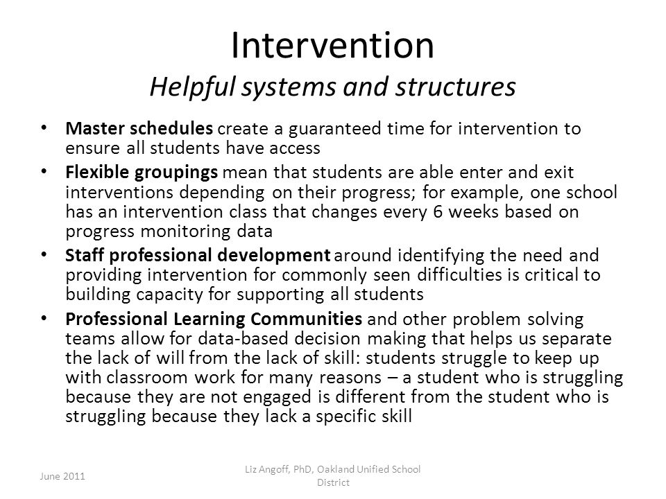 Intervention Helpful systems and structures Master schedules create a guaranteed time for intervention to ensure all students have access Flexible groupings mean that students are able enter and exit interventions depending on their progress; for example, one school has an intervention class that changes every 6 weeks based on progress monitoring data Staff professional development around identifying the need and providing intervention for commonly seen difficulties is critical to building capacity for supporting all students Professional Learning Communities and other problem solving teams allow for data-based decision making that helps us separate the lack of will from the lack of skill: students struggle to keep up with classroom work for many reasons – a student who is struggling because they are not engaged is different from the student who is struggling because they lack a specific skill June 2011 Liz Angoff, PhD, Oakland Unified School District
