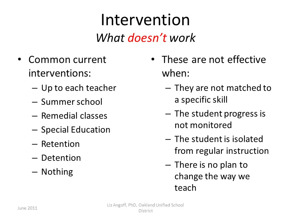 Intervention What doesn't work Common current interventions: – Up to each teacher – Summer school – Remedial classes – Special Education – Retention – Detention – Nothing These are not effective when: – They are not matched to a specific skill – The student progress is not monitored – The student is isolated from regular instruction – There is no plan to change the way we teach June 2011 Liz Angoff, PhD, Oakland Unified School District