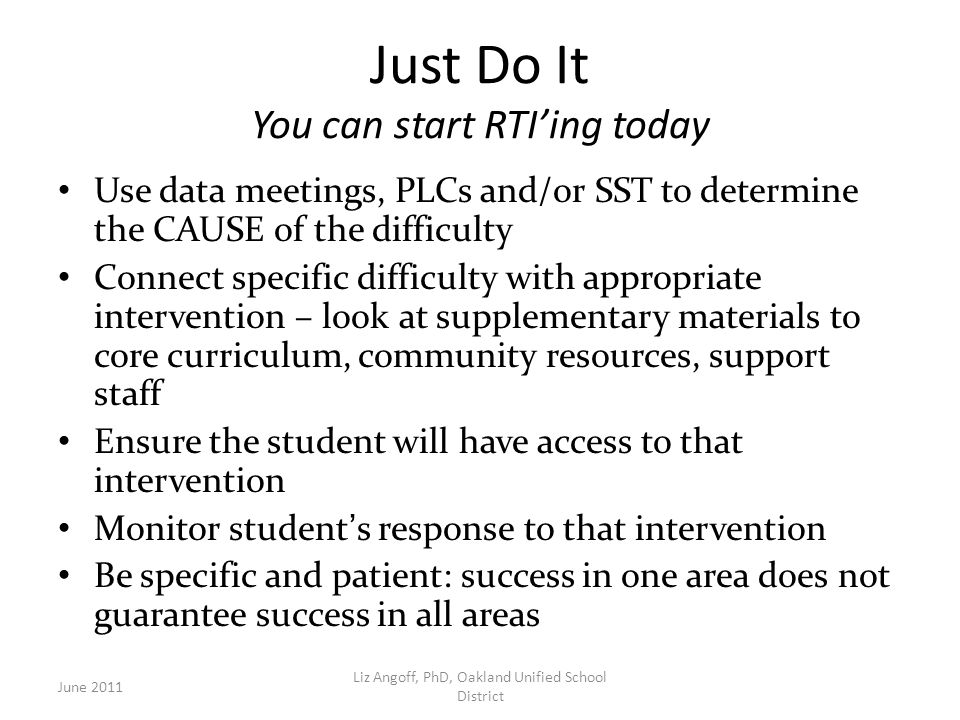 Just Do It You can start RTI'ing today Use data meetings, PLCs and/or SST to determine the CAUSE of the difficulty Connect specific difficulty with appropriate intervention – look at supplementary materials to core curriculum, community resources, support staff Ensure the student will have access to that intervention Monitor student's response to that intervention Be specific and patient: success in one area does not guarantee success in all areas June 2011 Liz Angoff, PhD, Oakland Unified School District