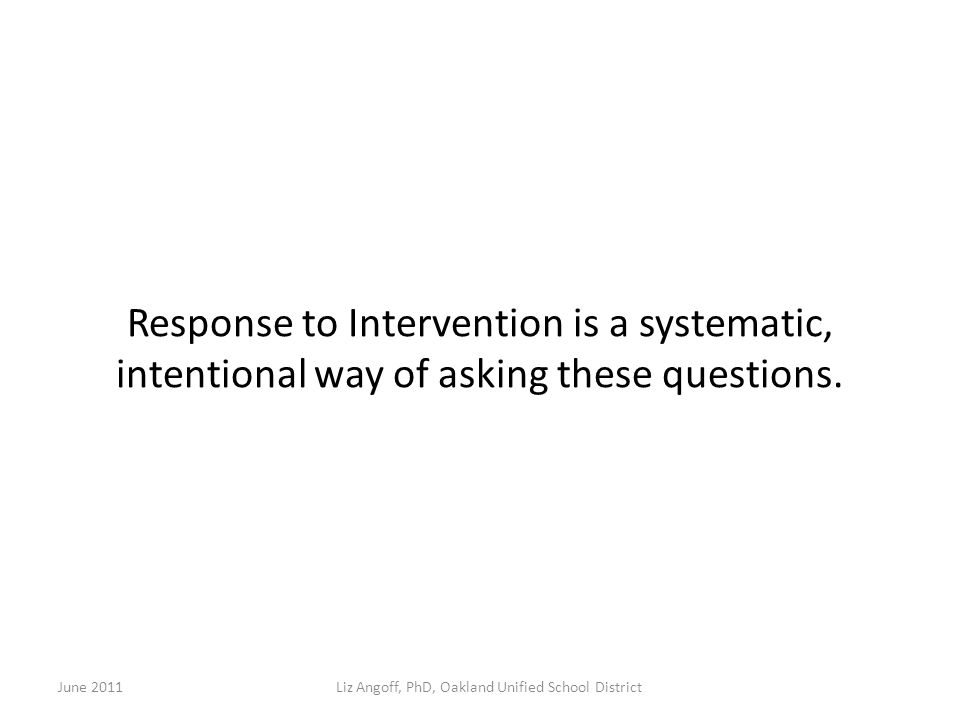 Response to Intervention is a systematic, intentional way of asking these questions.