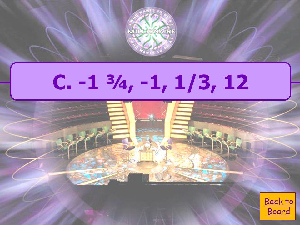  A. -1, -1 ¾,1/3, 12 A. -1, -1 ¾,1/3, 12  C. -1 ¾, -1, 1/3, 12 C.