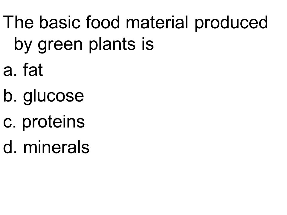 The basic food material produced by green plants is a. fat b. glucose c. proteins d. minerals