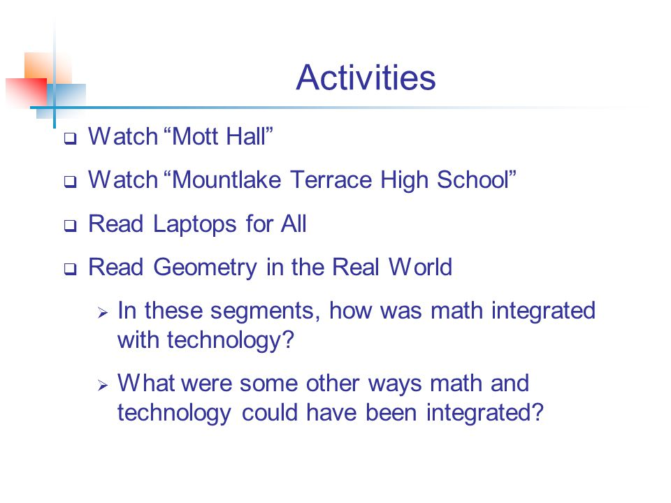 Activities  Watch Mott Hall  Watch Mountlake Terrace High School  Read Laptops for All  Read Geometry in the Real World  In these segments, how was math integrated with technology.