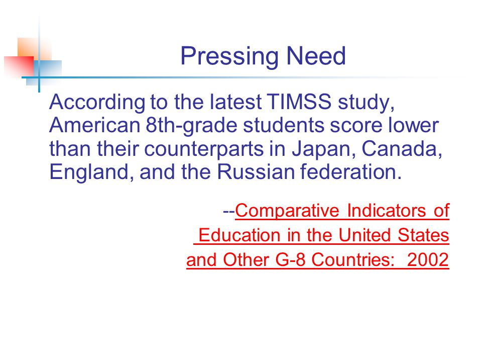 Pressing Need According to the latest TIMSS study, American 8th-grade students score lower than their counterparts in Japan, Canada, England, and the Russian federation.