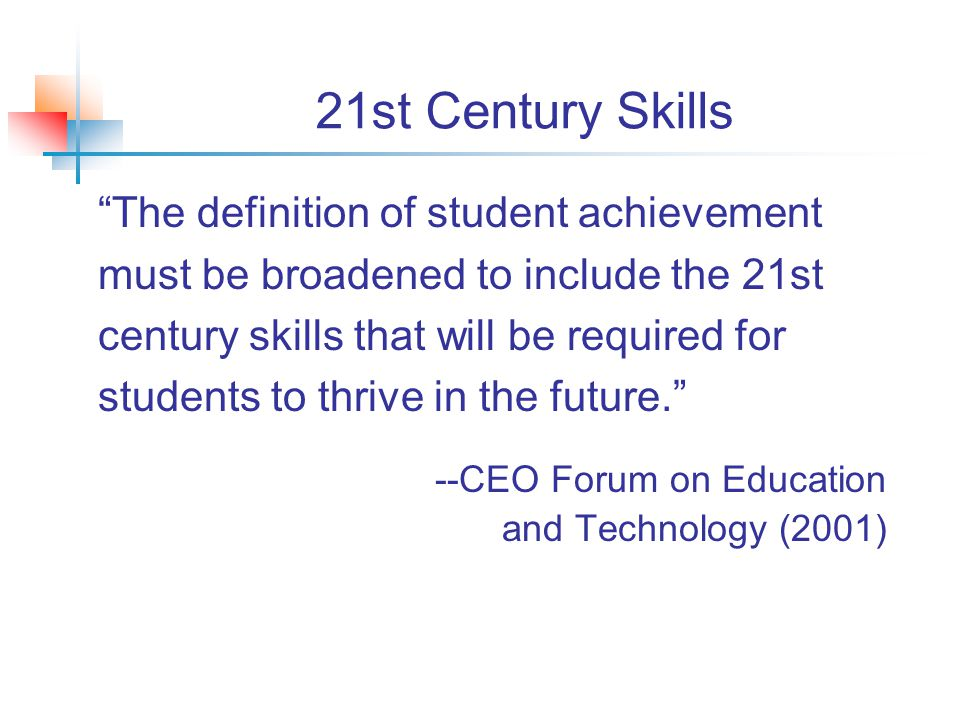 21st Century Skills The definition of student achievement must be broadened to include the 21st century skills that will be required for students to thrive in the future. --CEO Forum on Education and Technology (2001)