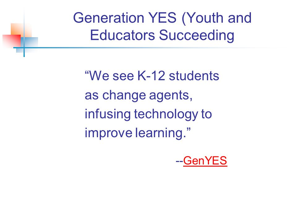 Generation YES (Youth and Educators Succeeding We see K-12 students as change agents, infusing technology to improve learning. --GenYESGenYES