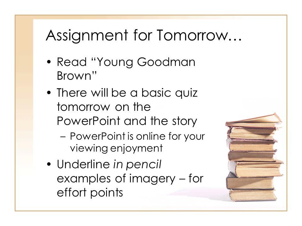 Assignment for Tomorrow… Read Young Goodman Brown There will be a basic quiz tomorrow on the PowerPoint and the story –PowerPoint is online for your viewing enjoyment Underline in pencil examples of imagery – for effort points