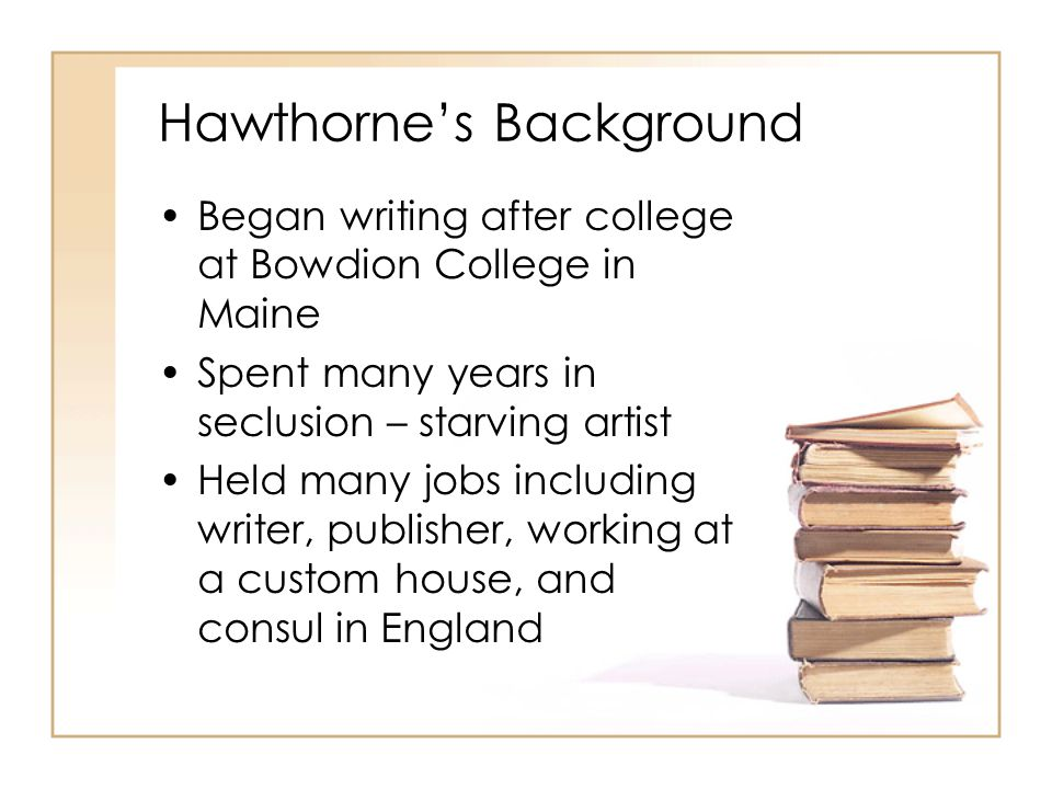 Hawthorne's Background Began writing after college at Bowdion College in Maine Spent many years in seclusion – starving artist Held many jobs including writer, publisher, working at a custom house, and consul in England