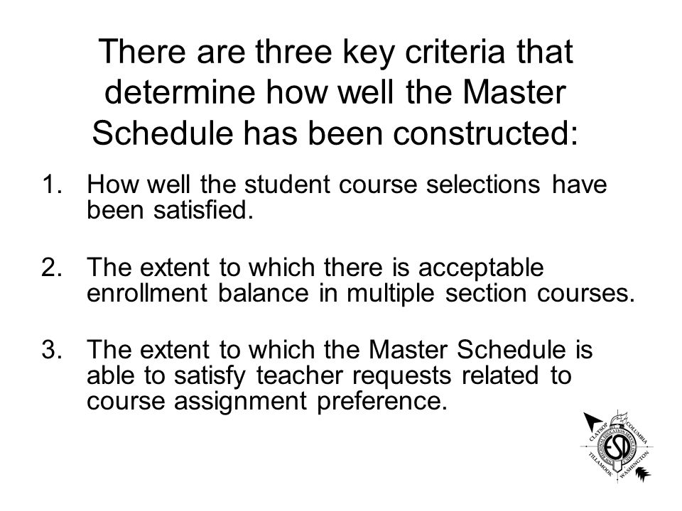 There are three key criteria that determine how well the Master Schedule has been constructed: 1.How well the student course selections have been satisfied.