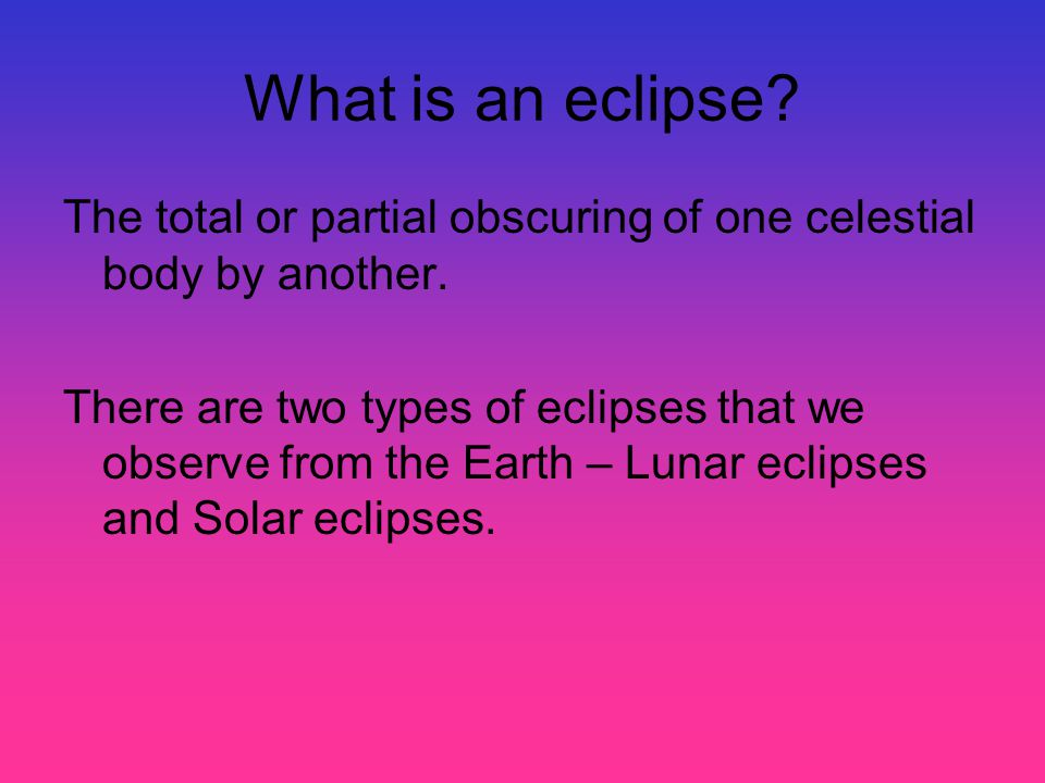 What is an eclipse? The total or partial obscuring of one celestial body by another. There are two types of eclipses that we observe from the Earth –