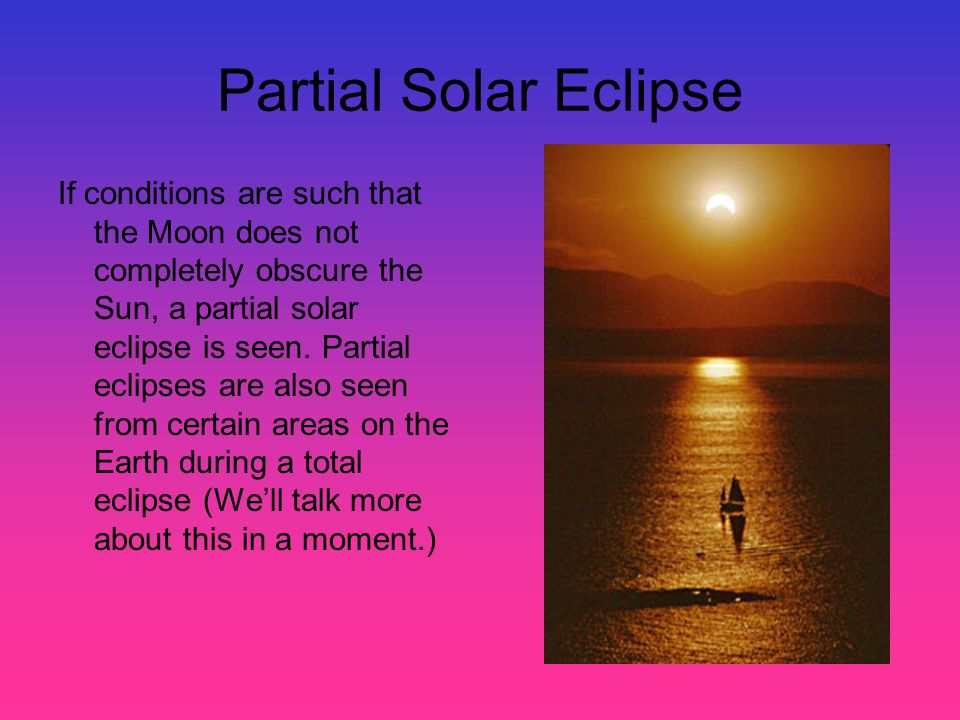 Partial Solar Eclipse If conditions are such that the Moon does not completely obscure the Sun, a partial solar eclipse is seen. Partial eclipses are
