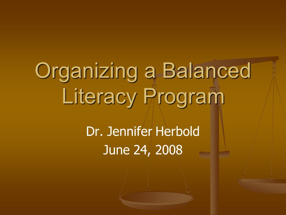 Organizing a Balanced Literacy Program Dr. Jennifer Herbold June 24, 2008