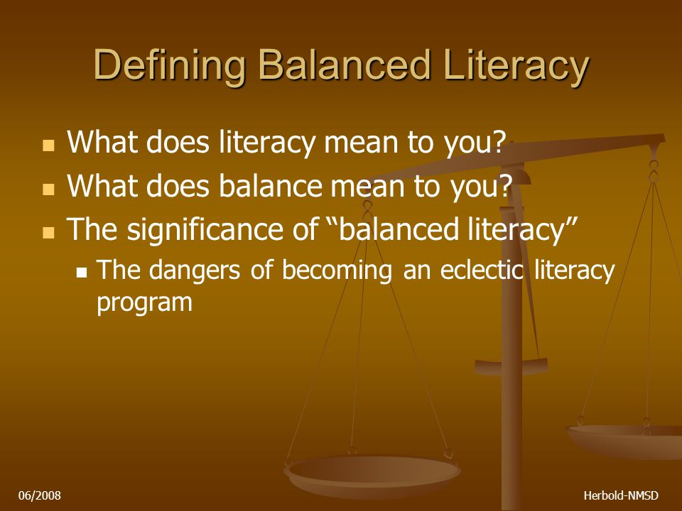 "06/2008 Herbold-NMSD Defining Balanced Literacy What does literacy mean to you? What does balance mean to you? The significance of ""balanced literacy"""