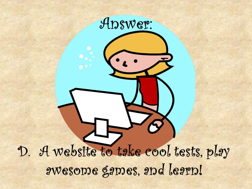 Answer: D. A website to take cool tests, play awesome games, and learn!