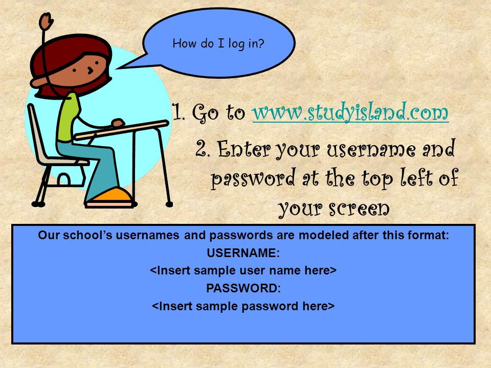 How do I log in? 1. Go to www.studyisland.comwww.studyisland.com 2. Enter your username and password at the top left of your screen Our school's usern