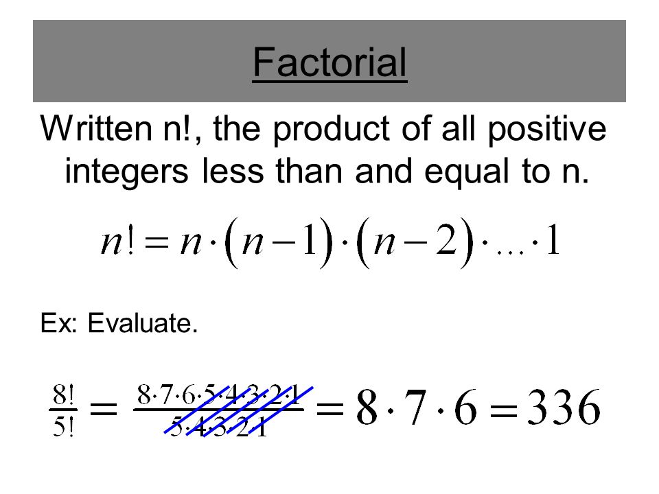 Factorial Written n!, the product of all positive integers less than and equal to n. Ex: Evaluate.