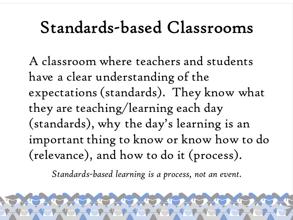 Students have a right to understand the expectations they are to meet, and teachers have a right to understand the parameters within which their instruction takes place.