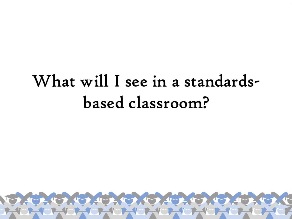 What will I see in a standards- based classroom?