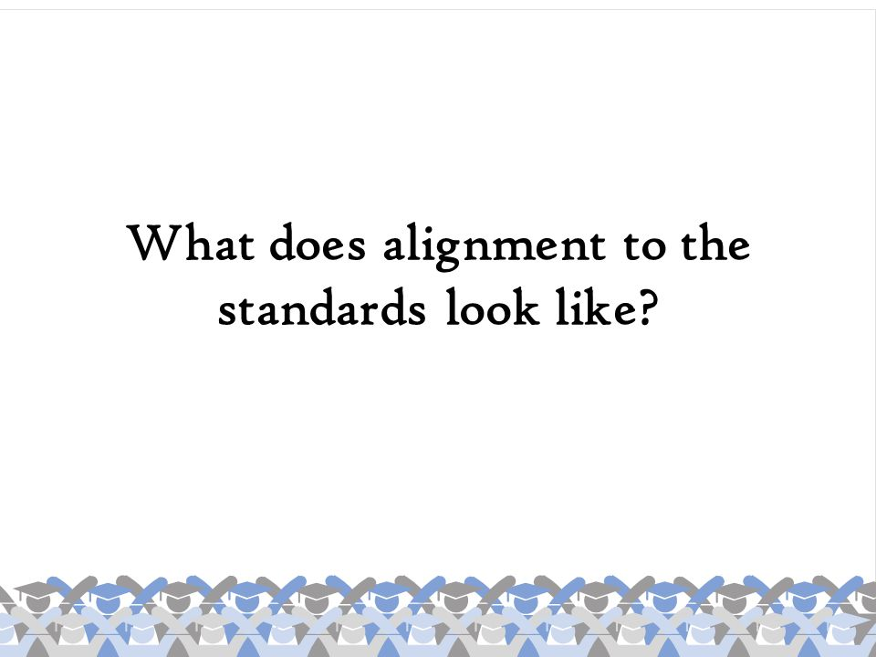 What does alignment to the standards look like?
