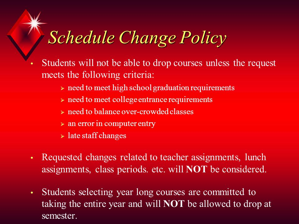 Schedule Change Policy Students will not be able to drop courses unless the request meets the following criteria:  need to meet high school graduation requirements  need to meet college entrance requirements  need to balance over-crowded classes  an error in computer entry  late staff changes Requested changes related to teacher assignments, lunch assignments, class periods.