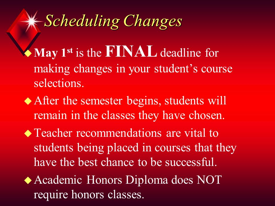 Scheduling Changes u May 1 st is the FINAL deadline for making changes in your student's course selections.