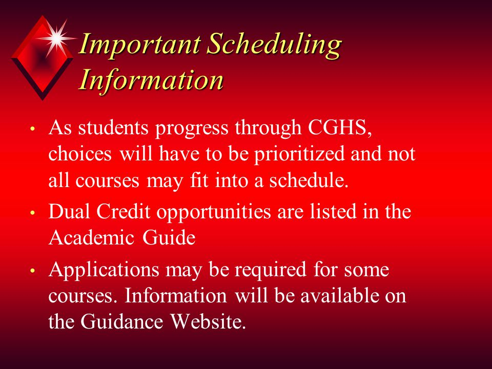 Important Scheduling Information As students progress through CGHS, choices will have to be prioritized and not all courses may fit into a schedule.