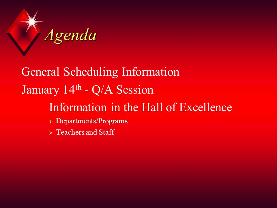 Agenda General Scheduling Information January 14 th - Q/A Session Information in the Hall of Excellence  Departments/Programs  Teachers and Staff