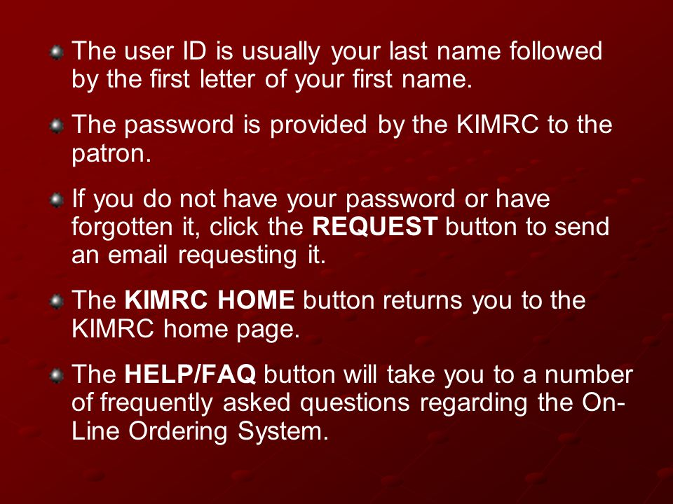 The user ID is usually your last name followed by the first letter of your first name. The password is provided by the KIMRC to the patron. If you do