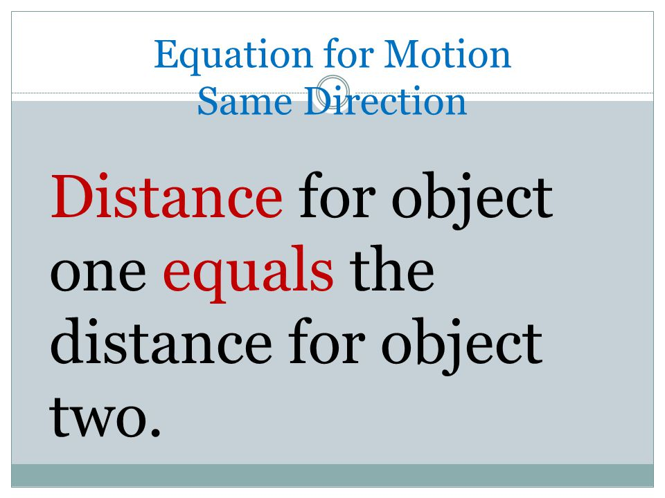 Equation for Motion Same Direction Distance for object one equals the distance for object two.