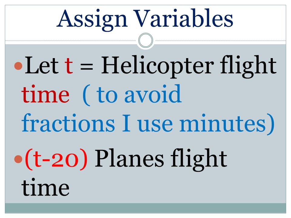 Assign Variables Let t = Helicopter flight time ( to avoid fractions I use minutes) (t-20) Planes flight time