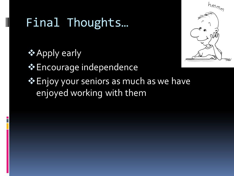 Final Thoughts…  Apply early  Encourage independence  Enjoy your seniors as much as we have enjoyed working with them
