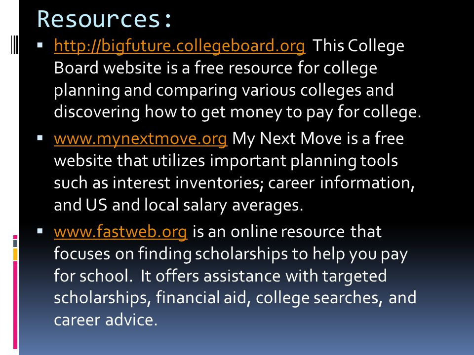 Resources:  http://bigfuture.collegeboard.org This College Board website is a free resource for college planning and comparing various colleges and d