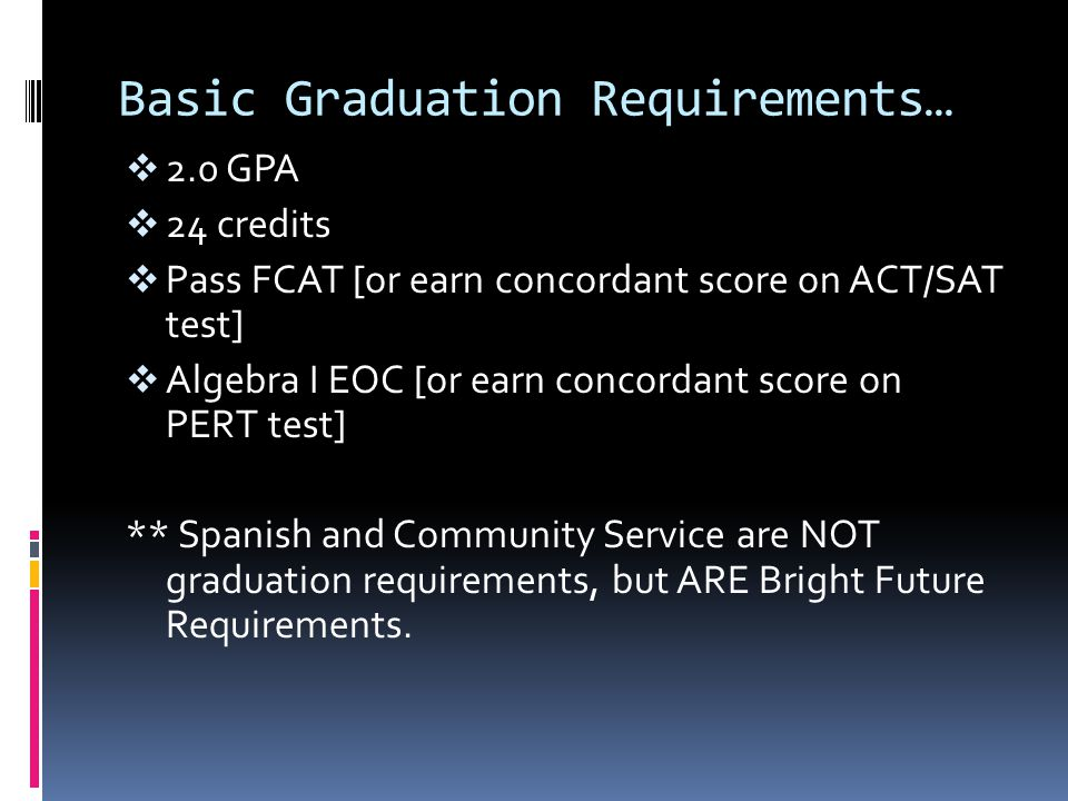 Basic Graduation Requirements…  2.0 GPA  24 credits  Pass FCAT [or earn concordant score on ACT/SAT test]  Algebra I EOC [or earn concordant score