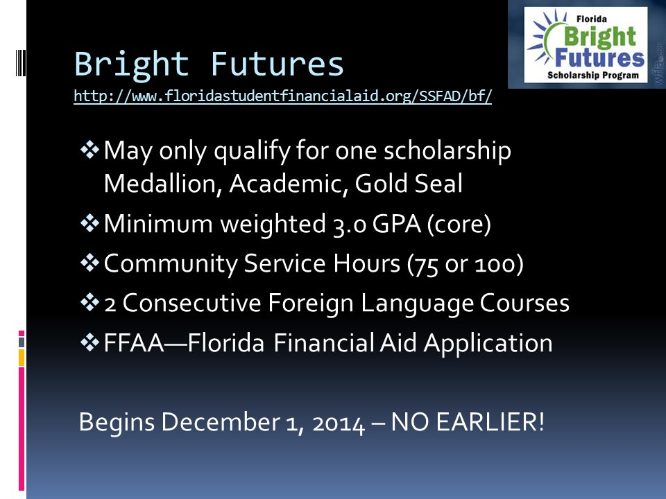 Bright Futures http://www.floridastudentfinancialaid.org/SSFAD/bf/  May only qualify for one scholarship Medallion, Academic, Gold Seal  Minimum wei