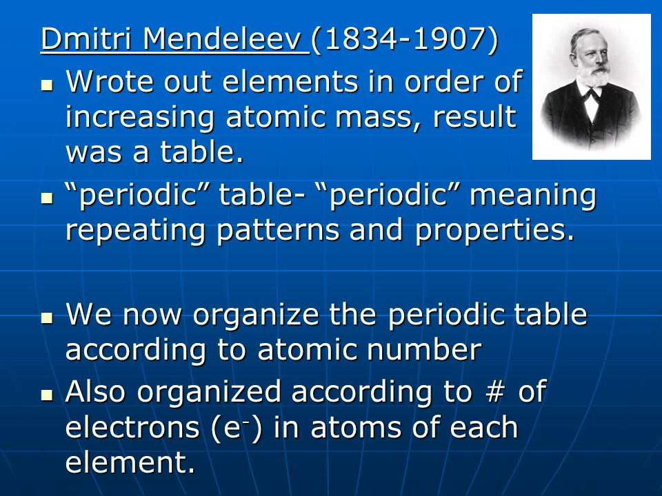 Dmitri Mendeleev (1834-1907) Wrote out elements in order of increasing atomic mass, result was a table. Wrote out elements in order of increasing atom