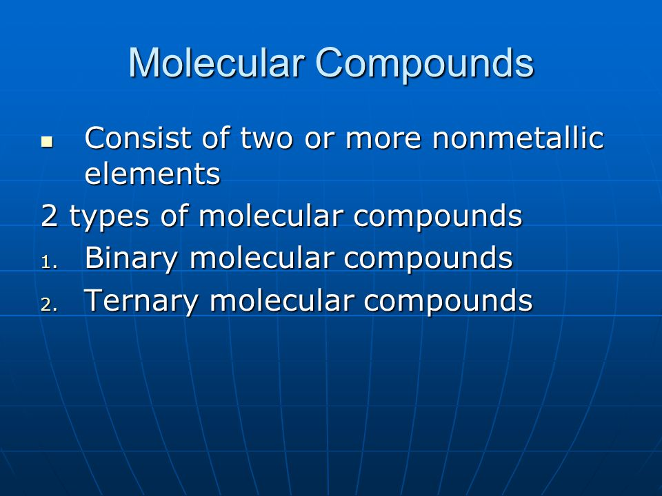Molecular Compounds Consist of two or more nonmetallic elements Consist of two or more nonmetallic elements 2 types of molecular compounds 1. Binary m