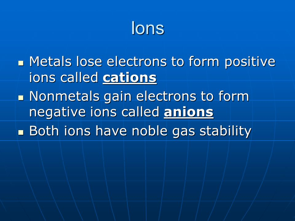 Ions Metals lose electrons to form positive ions called cations Metals lose electrons to form positive ions called cations Nonmetals gain electrons to
