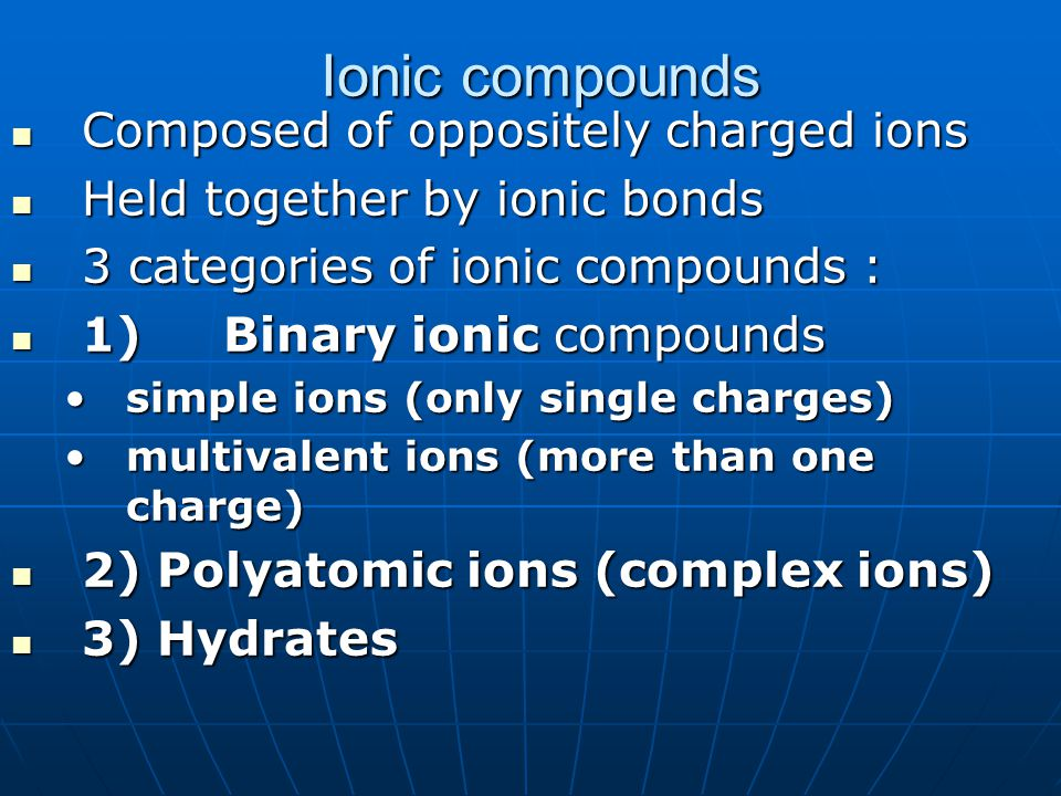 Ionic compounds Composed of oppositely charged ions Composed of oppositely charged ions Held together by ionic bonds Held together by ionic bonds 3 ca