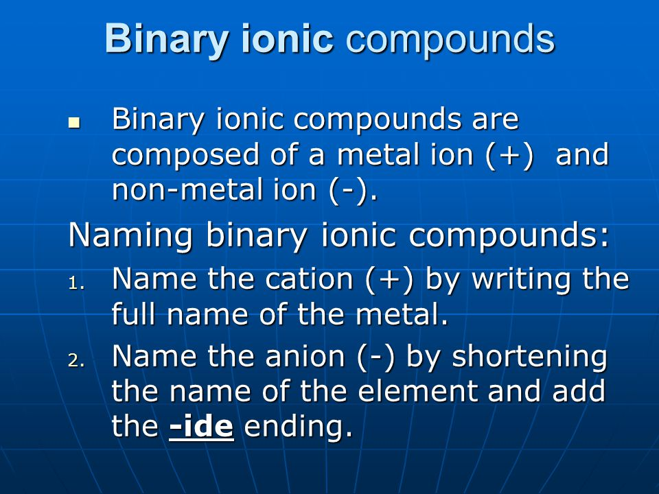 Binary ionic compounds Binary ionic compounds are composed of a metal ion (+) and non-metal ion (-). Binary ionic compounds are composed of a metal io