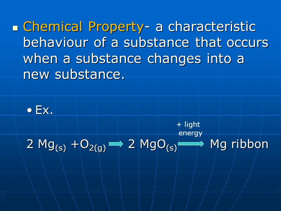 Chemical Property- a characteristic behaviour of a substance that occurs when a substance changes into a new substance. Chemical Property- a character