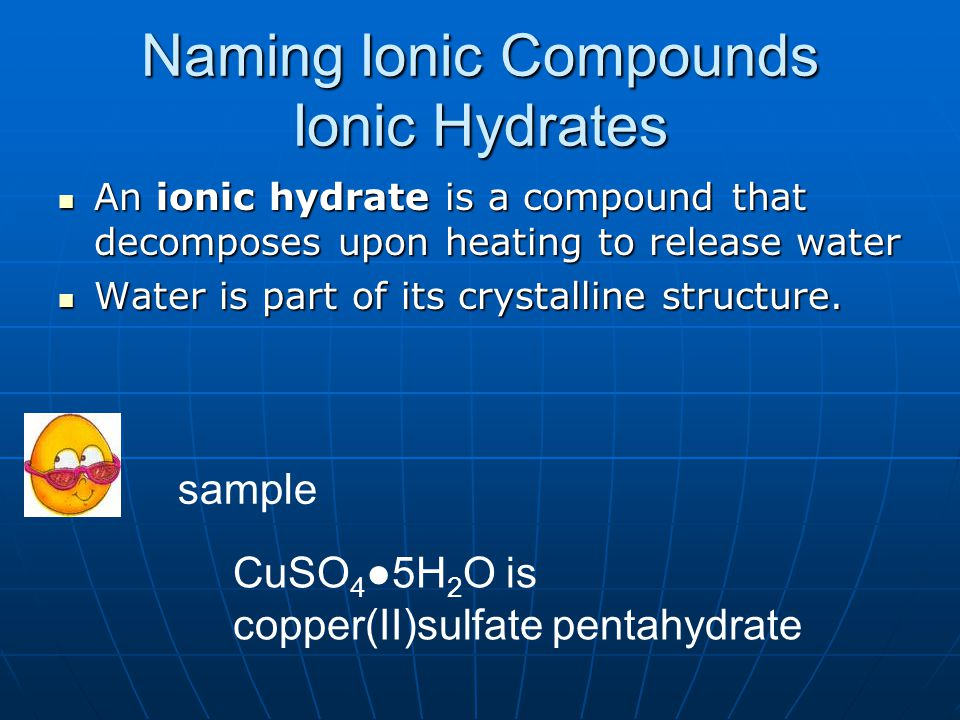 Naming Ionic Compounds Ionic Hydrates An ionic hydrate is a compound that decomposes upon heating to release water An ionic hydrate is a compound that