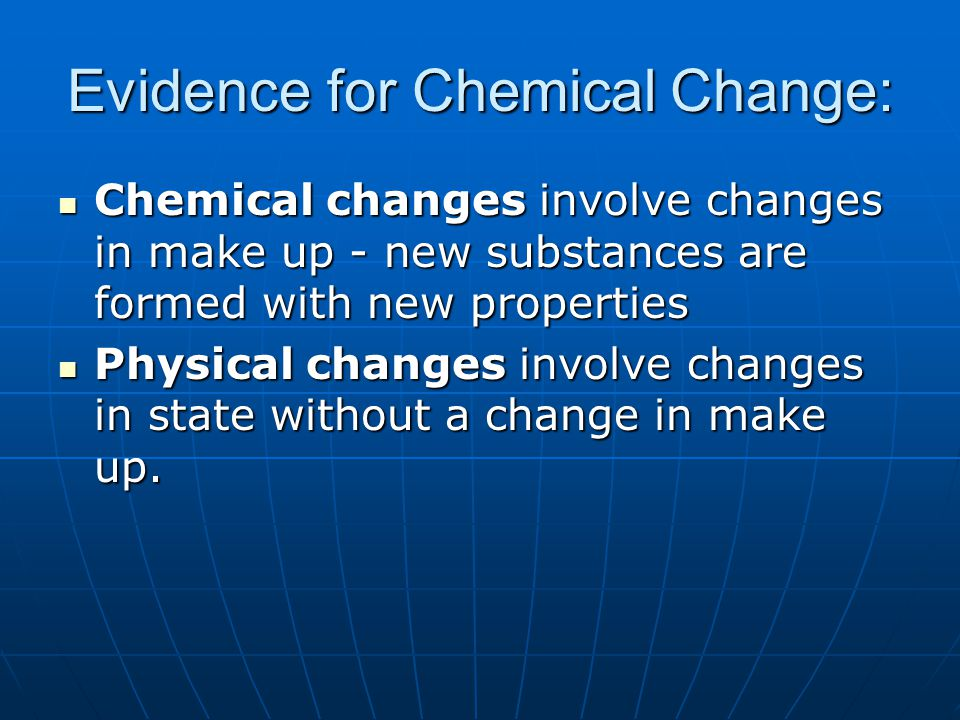 Evidence for Chemical Change: Chemical changes involve changes in make up - new substances are formed with new properties Chemical changes involve cha