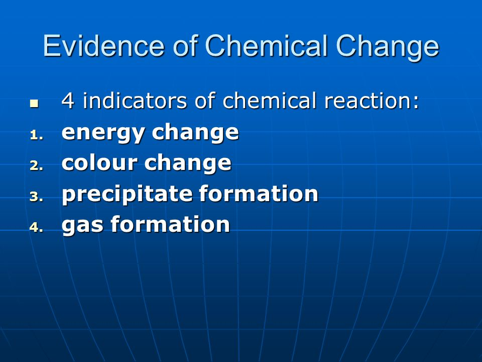 Evidence of Chemical Change 4 indicators of chemical reaction: 4 indicators of chemical reaction: 1. energy change 2. colour change 3. precipitate for