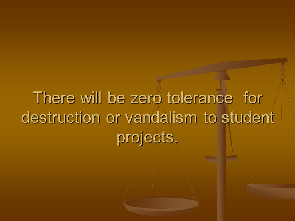 There will be zero tolerance for destruction or vandalism to student projects.